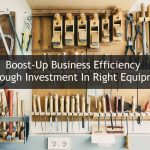 BOOST-UP BUSINESS EFFICIENCY THROUGH INVESTMENT IN RIGHT EQUIPMENT