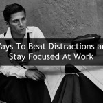 3 Ways To Beat Distractions and Stay Focused At Work
